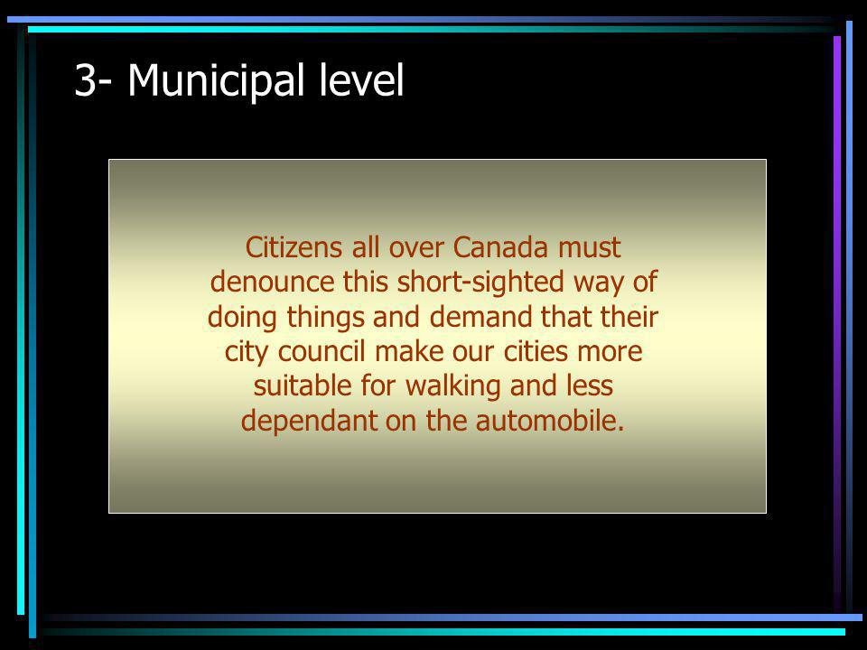 3- Municipal level Citizens all over Canada must denounce this short-sighted way of doing things and demand that their city council make our cities mo