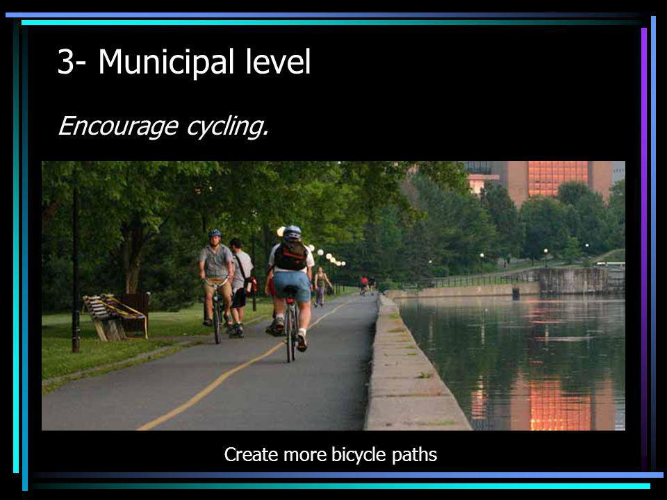 3- Municipal level Encourage cycling. Create more bicycle paths