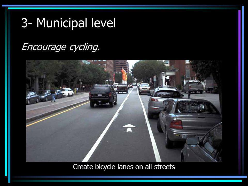 3- Municipal level Encourage cycling. Create bicycle lanes on all streets