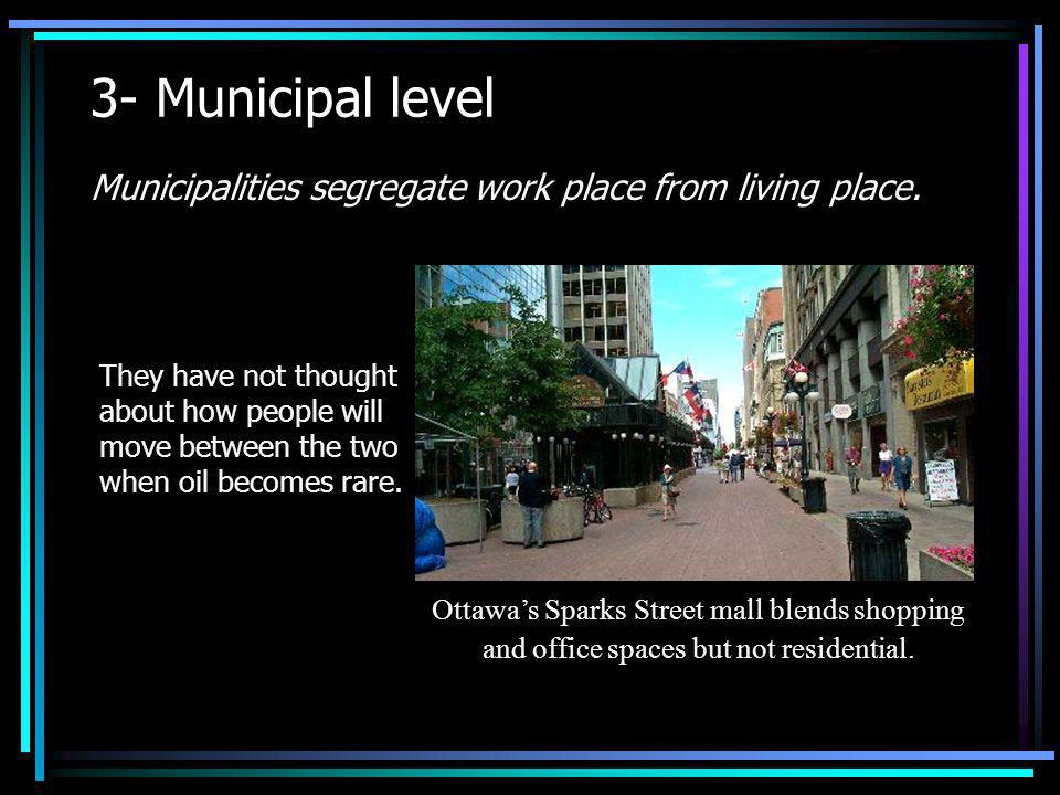 3- Municipal level Municipalities segregate work place from living place. They have not thought about how people will move between the two when oil be