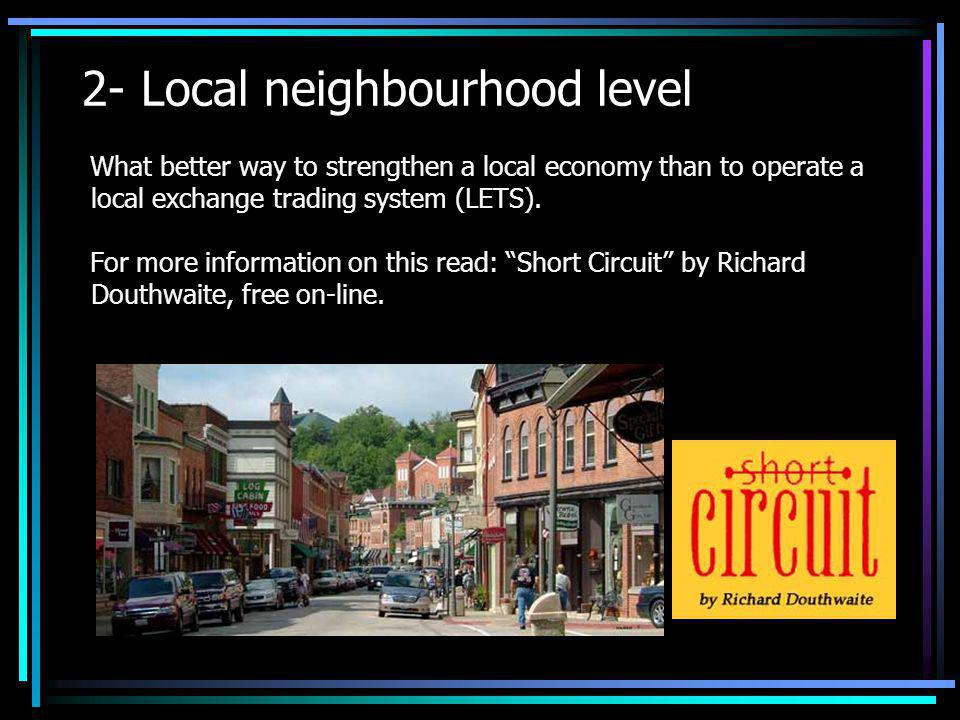 2- Local neighbourhood level What better way to strengthen a local economy than to operate a local exchange trading system (LETS). For more informatio