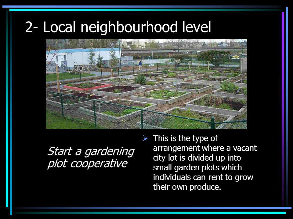 2- Local neighbourhood level Start a gardening plot cooperative This is the type of arrangement where a vacant city lot is divided up into small garde