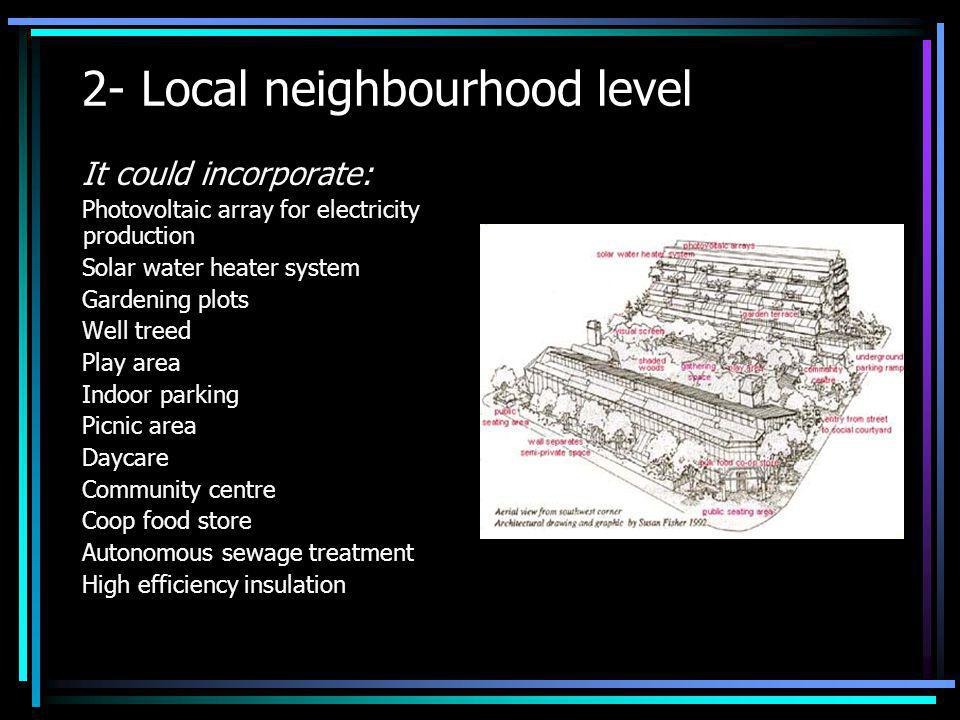 2- Local neighbourhood level It could incorporate: Photovoltaic array for electricity production Solar water heater system Gardening plots Well treed