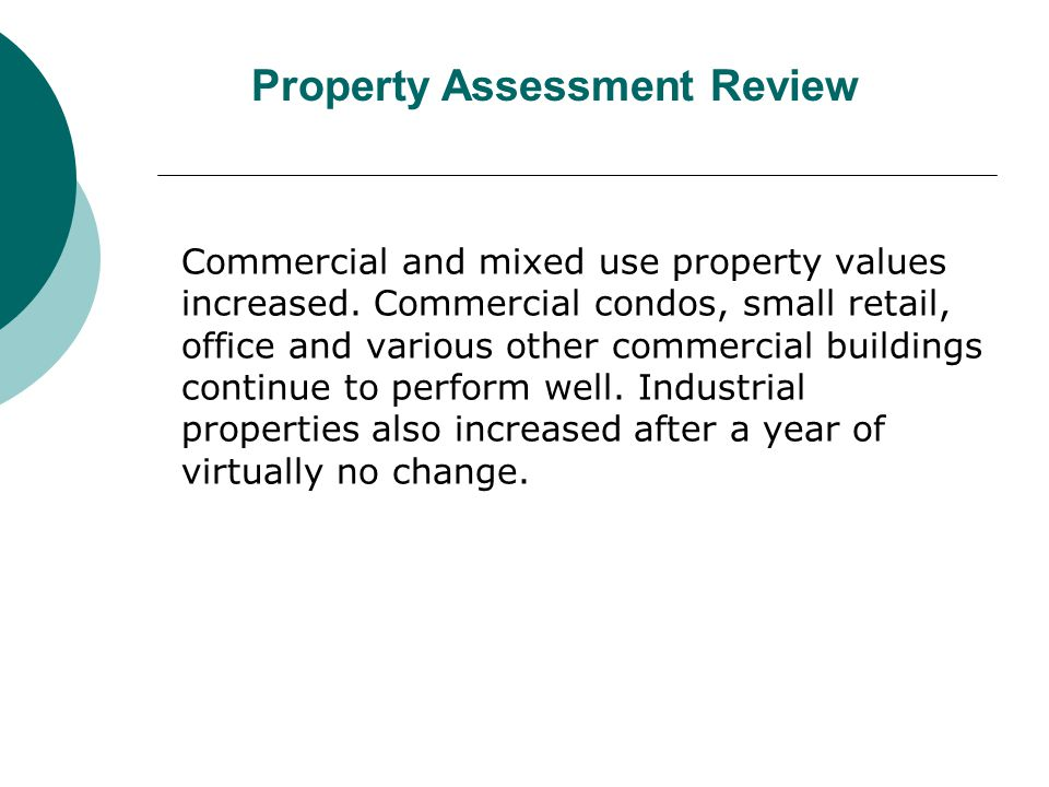 Commercial and mixed use property values increased. Commercial condos, small retail, office and various other commercial buildings continue to perform