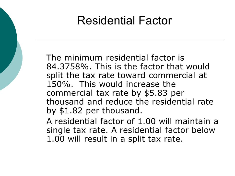 The minimum residential factor is 84.3758%. This is the factor that would split the tax rate toward commercial at 150%. This would increase the commer