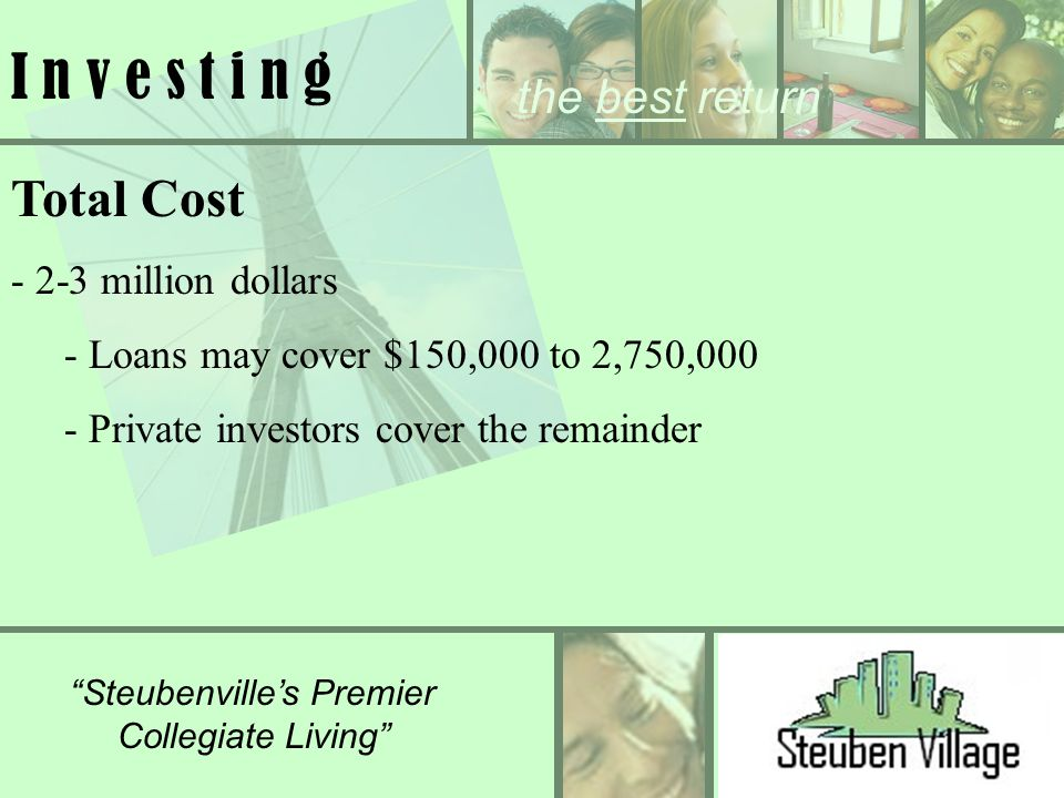 Steubenvilles Premier Collegiate Living I n v e s t i n g Total Cost - 2-3 million dollars - Loans may cover $150,000 to 2,750,000 - Private investors