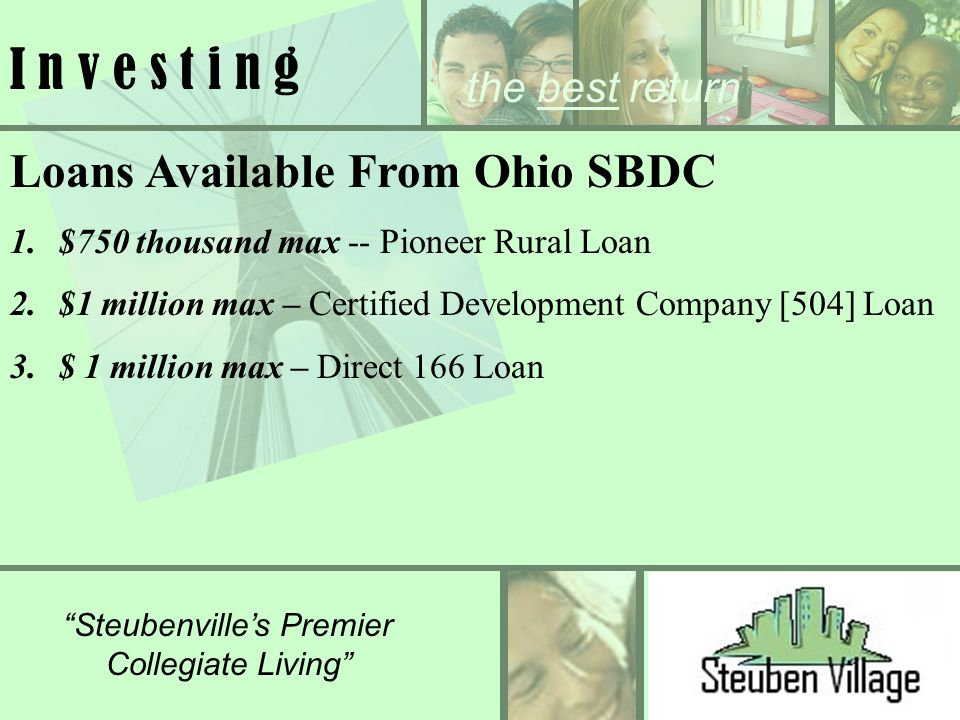 the best return Steubenvilles Premier Collegiate Living I n v e s t i n g Loans Available From Ohio SBDC 1.$750 thousand max -- Pioneer Rural Loan 2.$1 million max – Certified Development Company [504] Loan 3.$ 1 million max – Direct 166 Loan