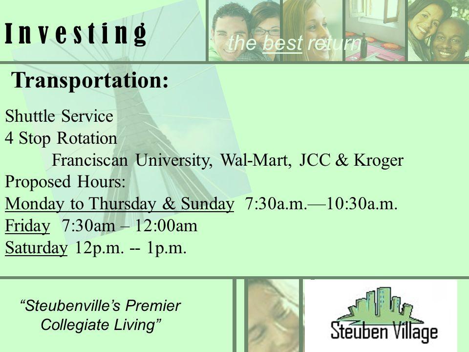 the best return Steubenvilles Premier Collegiate Living I n v e s t i n g Transportation: Shuttle Service 4 Stop Rotation Franciscan University, Wal-Mart, JCC & Kroger Proposed Hours: Monday to Thursday & Sunday 7:30a.m.10:30a.m.