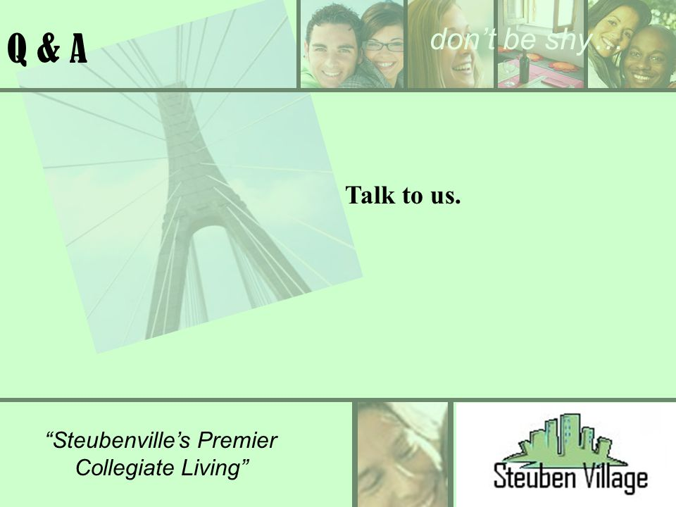 dont be shy… Steubenvilles Premier Collegiate Living Q & A Talk to us.