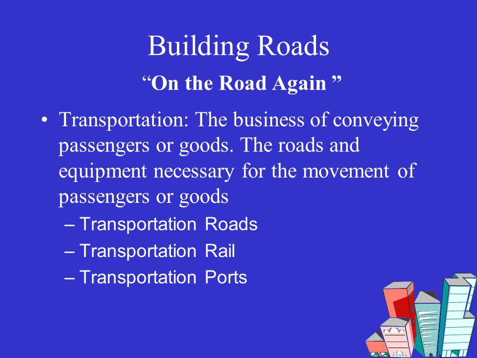 Building RoadsOn the Road Again Transportation: The business of conveying passengers or goods. The roads and equipment necessary for the movement of p