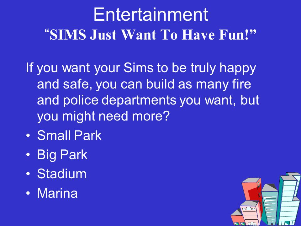 Entertainment SIMS Just Want To Have Fun! If you want your Sims to be truly happy and safe, you can build as many fire and police departments you want
