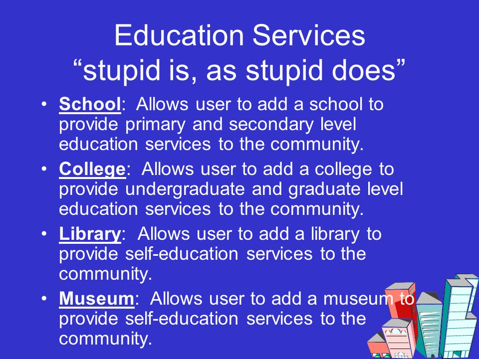 Education Services stupid is, as stupid does School: Allows user to add a school to provide primary and secondary level education services to the comm