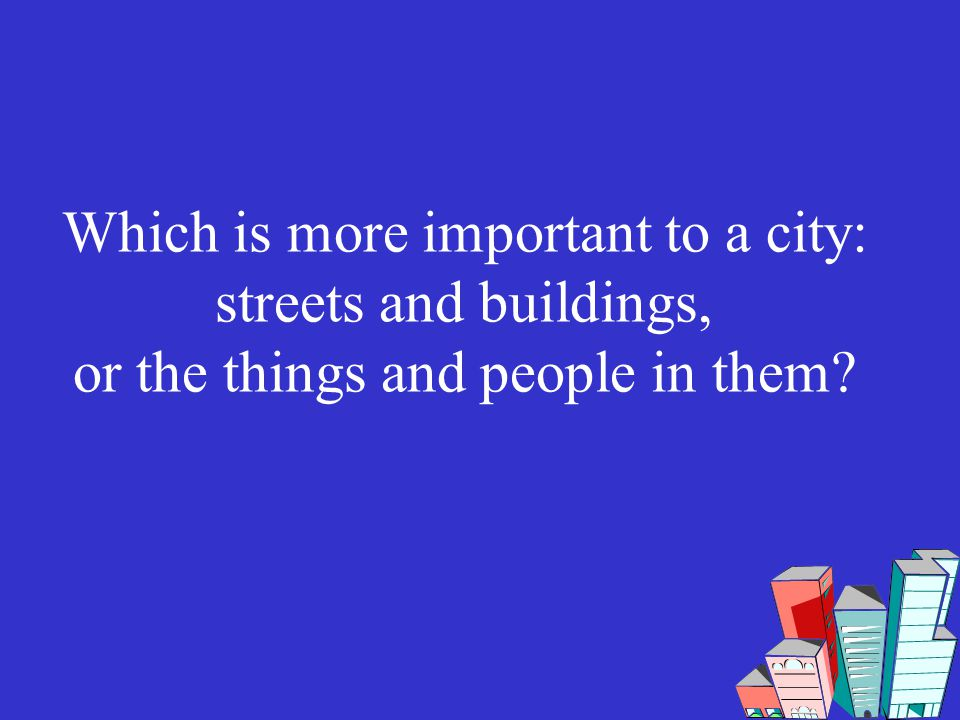 Which is more important to a city: streets and buildings, or the things and people in them?