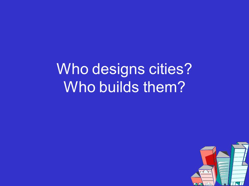 Who designs cities? Who builds them?