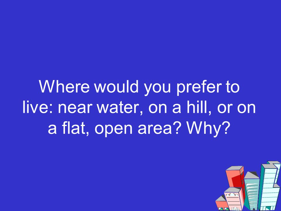 Where would you prefer to live: near water, on a hill, or on a flat, open area? Why?