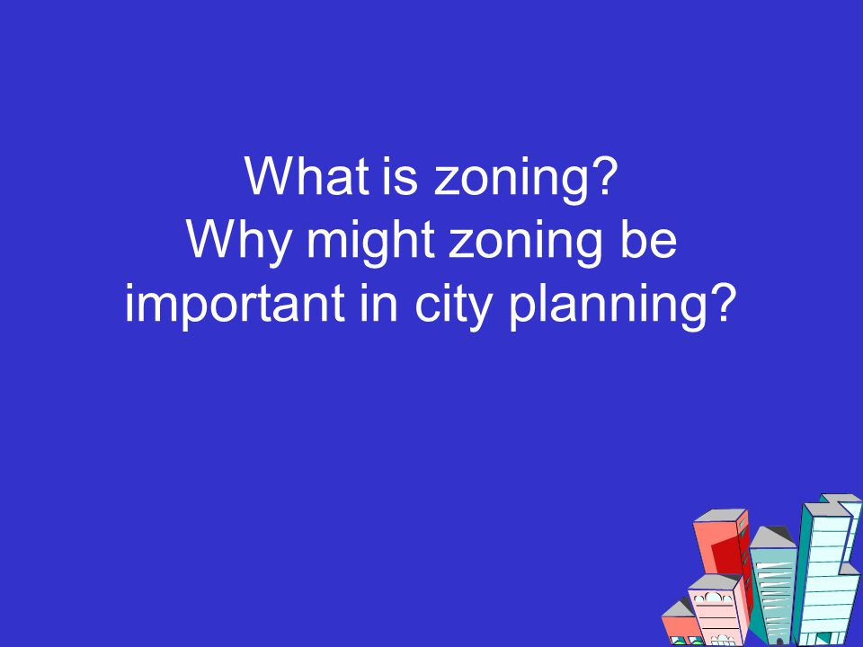 What is zoning? Why might zoning be important in city planning?