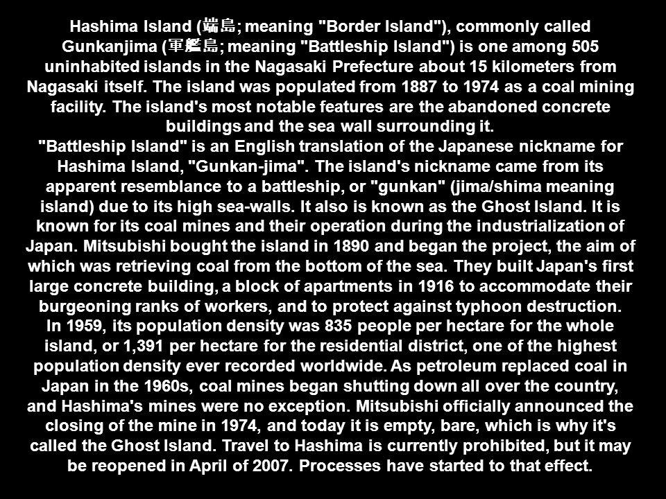 Hashima Island ( ; meaning Border Island ), commonly called Gunkanjima ( ; meaning Battleship Island ) is one among 505 uninhabited islands in the Nagasaki Prefecture about 15 kilometers from Nagasaki itself.