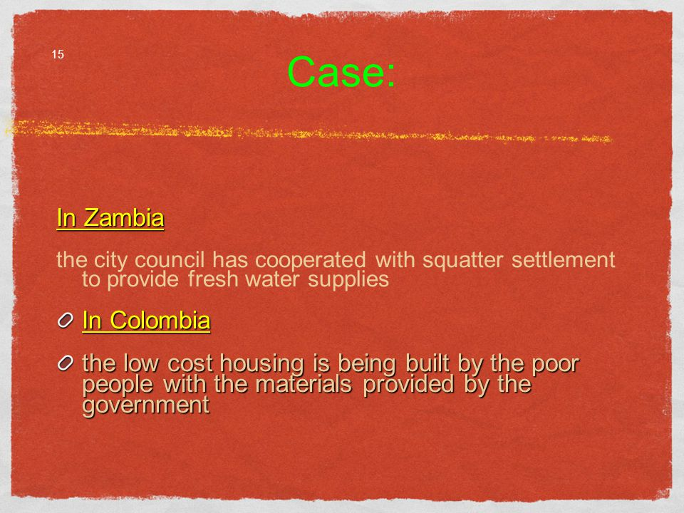 Case: In Zambia the city council has cooperated with squatter settlement to provide fresh water supplies In Colombia the low cost housing is being built by the poor people with the materials provided by the government 15