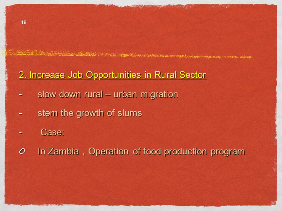 2. Increase Job Opportunities in Rural Sector - slow down rural – urban migration - stem the growth of slums - Case: In Zambia Operation of food produ