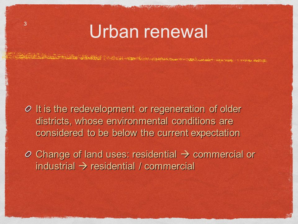 Urban renewal It is the redevelopment or regeneration of older districts, whose environmental conditions are considered to be below the current expectation Change of land uses: residential commercial or industrial residential / commercial 3