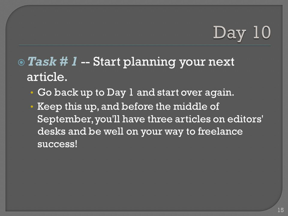 15 Task # 1 -- Start planning your next article. Go back up to Day 1 and start over again.