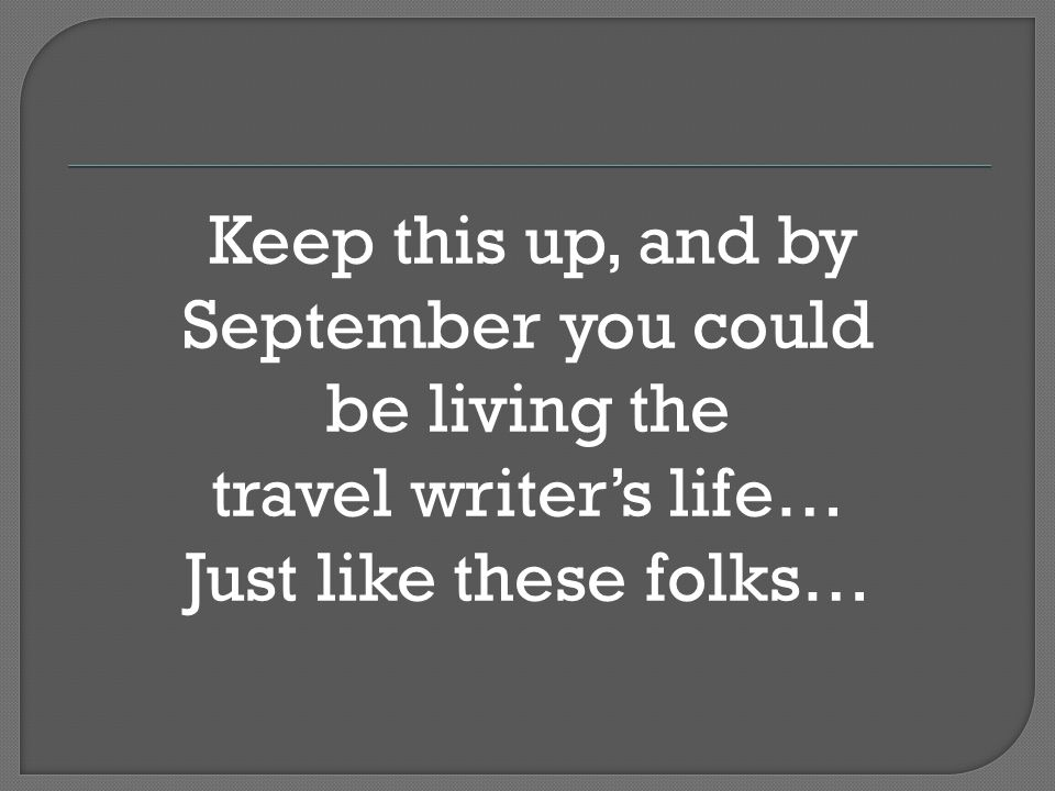 Keep this up, and by September you could be living the travel writers life… Just like these folks…