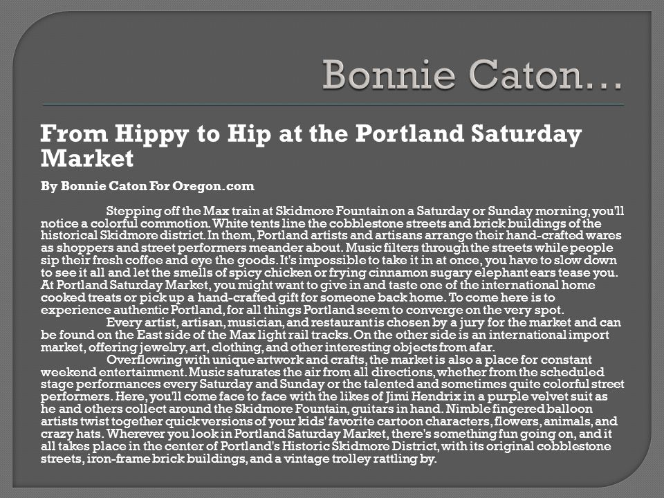 From Hippy to Hip at the Portland Saturday Market By Bonnie Caton For Oregon.com Stepping off the Max train at Skidmore Fountain on a Saturday or Sunday morning, you ll notice a colorful commotion.