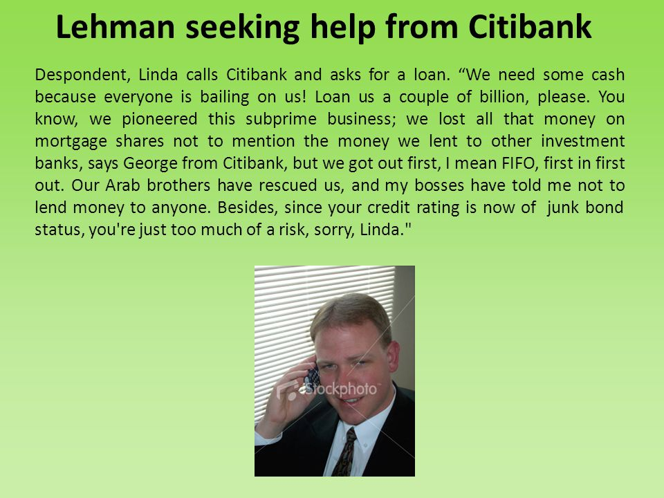 Lehman seeking help from Citibank Despondent, Linda calls Citibank and asks for a loan.