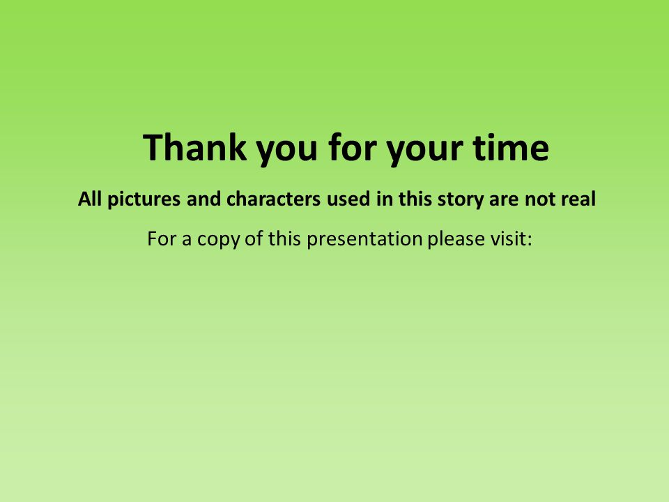 Thank you for your time All pictures and characters used in this story are not real For a copy of this presentation please visit: