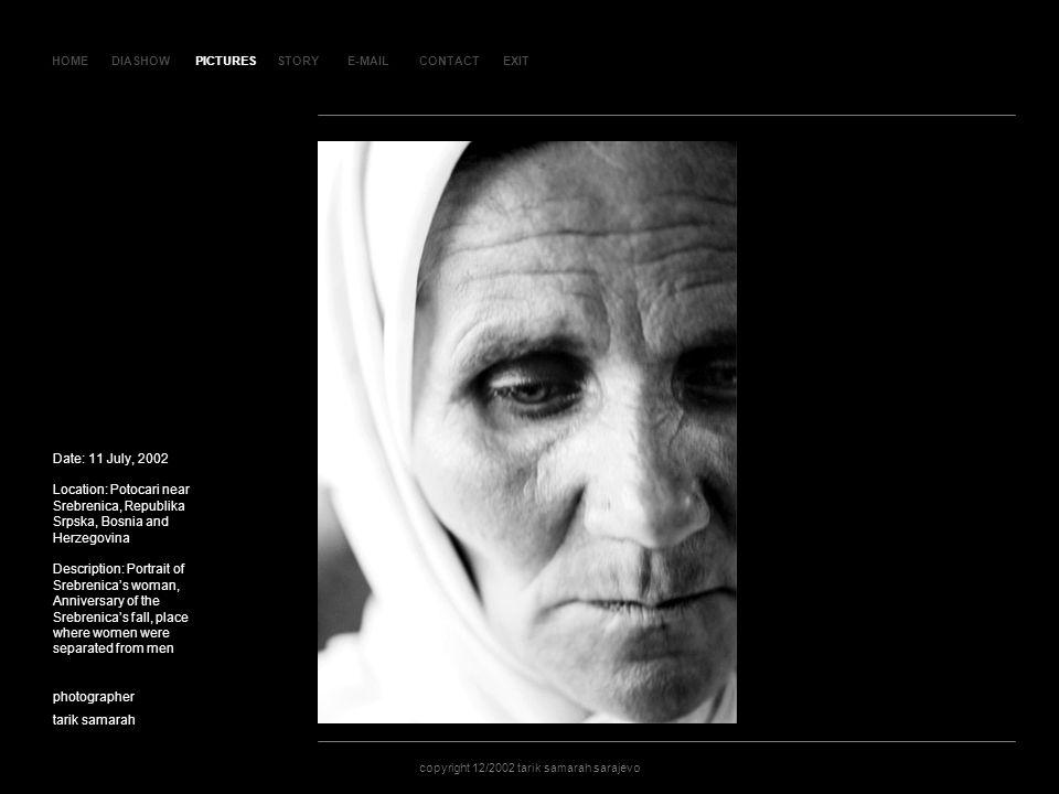 HOMEDIASHOWPICTURESE-MAILCONTACTEXIT copyright 12/2002 tarik samarah sarajevo STORY SLAJD 55SLAJD 55 Date: 11 July, 2002 Location: Potocari near Srebrenica, Republika Srpska, Bosnia and Herzegovina Description: Portrait of Srebrenicas woman, Anniversary of the Srebrenicas fall, place where women were separated from men photographer tarik samarah copyright 12/2002 tarik samarah sarajevo PICTURES