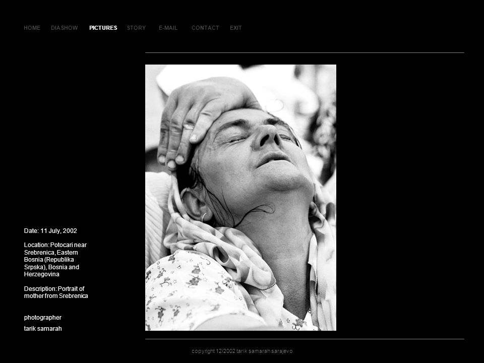 HOMEDIASHOWPICTURESE-MAILCONTACTEXIT copyright 12/2002 tarik samarah sarajevo STORY SLA JD 138 Date: 11 July, 2002 Location: Potocari near Srebrenica, Eastern Bosnia (Republika Srpska), Bosnia and Herzegovina Description: Portrait of mother from Srebrenica photographer tarik samarah copyright 12/2002 tarik samarah sarajevo PICTURES