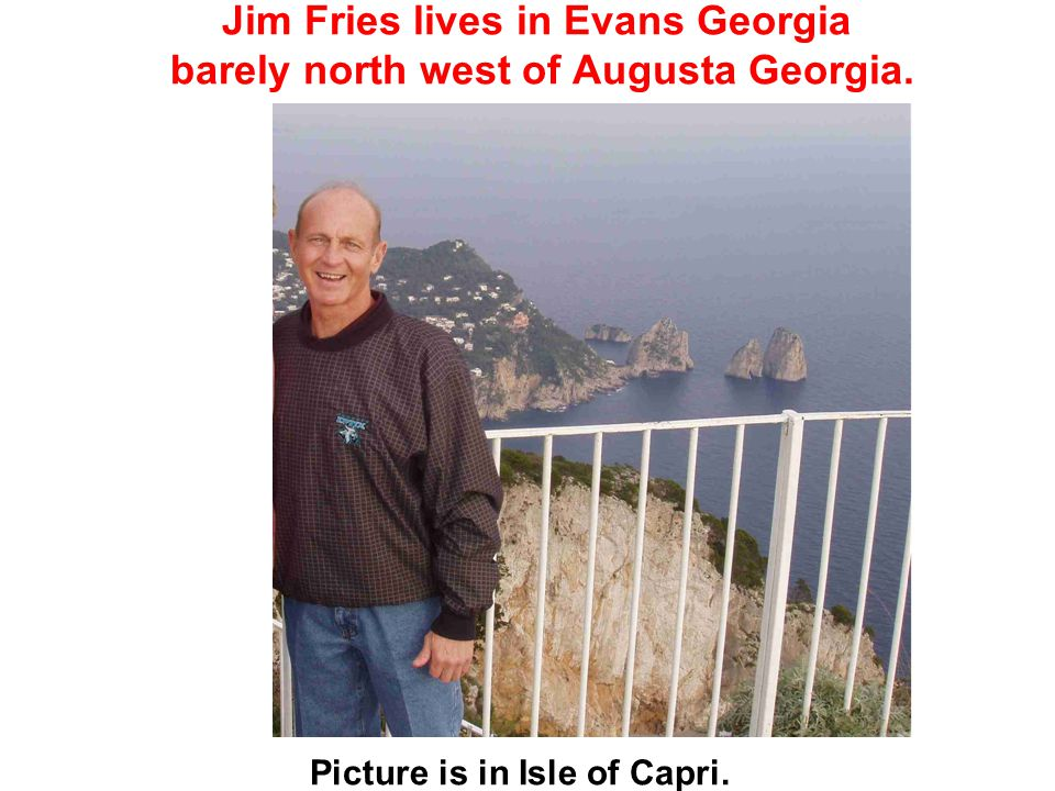 Jim Fries lives in Evans Georgia barely north west of Augusta Georgia. Picture is in Isle of Capri.