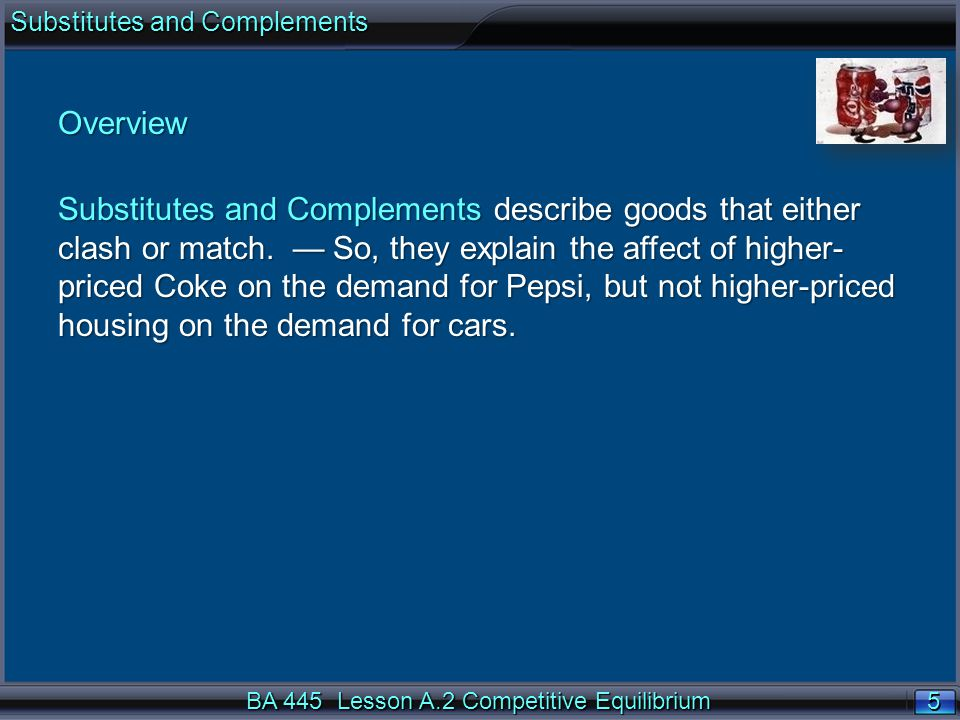 5 5 BA 445 Lesson A.2 Competitive Equilibrium Overview Substitutes and Complements describe goods that either clash or match. So, they explain the aff