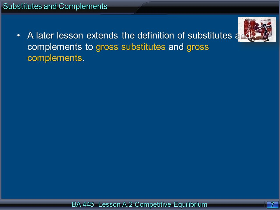 7 7 BA 445 Lesson A.2 Competitive Equilibrium A later lesson extends the definition of substitutes and complements to gross substitutes and gross complements.A later lesson extends the definition of substitutes and complements to gross substitutes and gross complements.