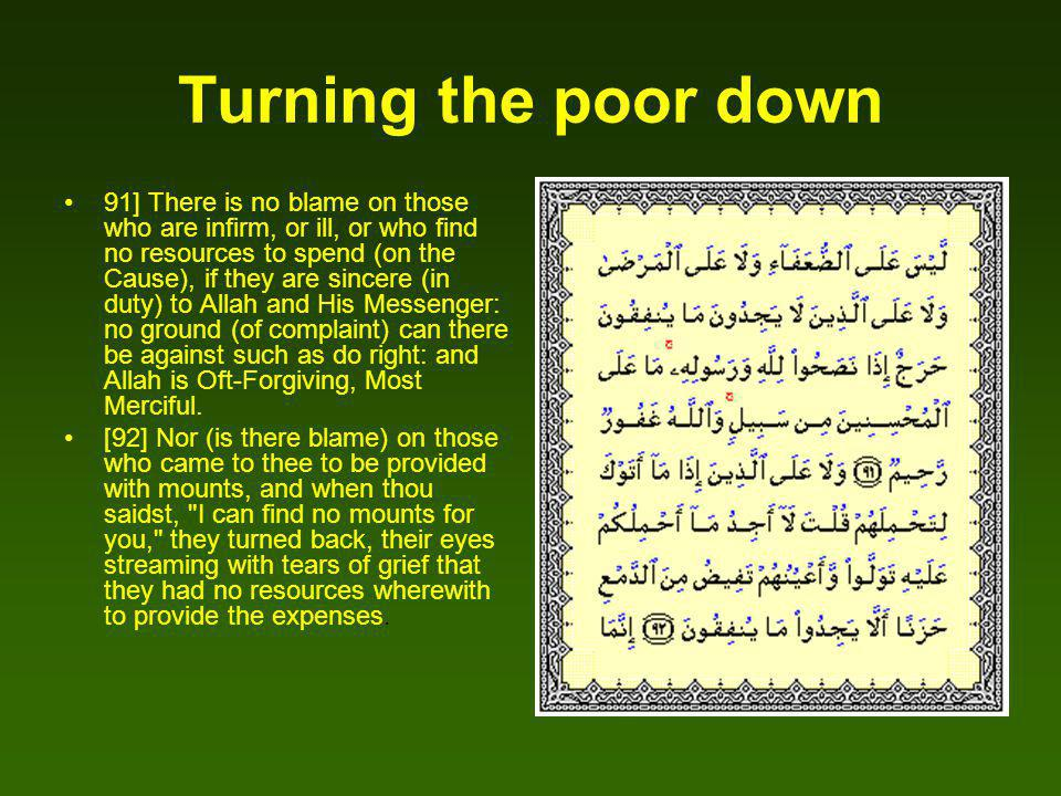 Turning the poor down 91] There is no blame on those who are infirm, or ill, or who find no resources to spend (on the Cause), if they are sincere (in duty) to Allah and His Messenger: no ground (of complaint) can there be against such as do right: and Allah is Oft-Forgiving, Most Merciful.