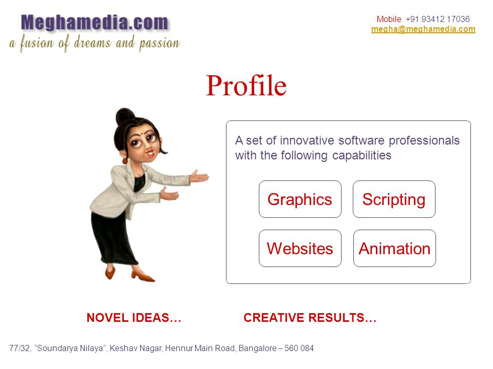 Mobile: +91.93412 17036 megha@meghamedia.com 77/32, Soundarya Nilaya, Keshav Nagar, Hennur Main Road, Bangalore – 560 084 Profile Graphics Websites Scripting Animation A set of innovative software professionals with the following capabilities NOVEL IDEAS… CREATIVE RESULTS…