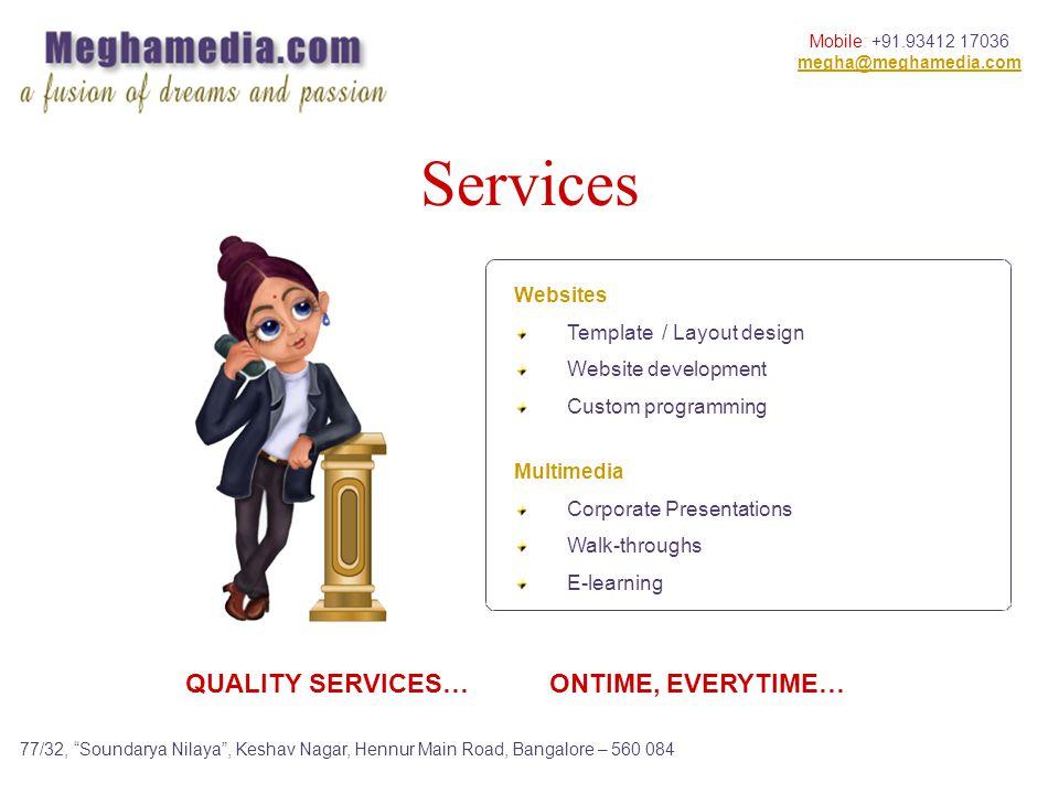 Mobile: +91.93412 17036 megha@meghamedia.com 77/32, Soundarya Nilaya, Keshav Nagar, Hennur Main Road, Bangalore – 560 084 Multimedia Corporate Presentations Walk-throughs E-learning Websites Template / Layout design Website development Custom programming Services QUALITY SERVICES… ONTIME, EVERYTIME…