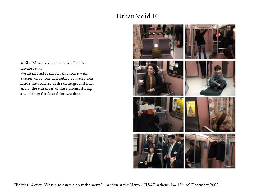 Urban Void 10 Attiko Metro is a public space under private laws. We attempted to inhabit this space with a series of actions and public conversations