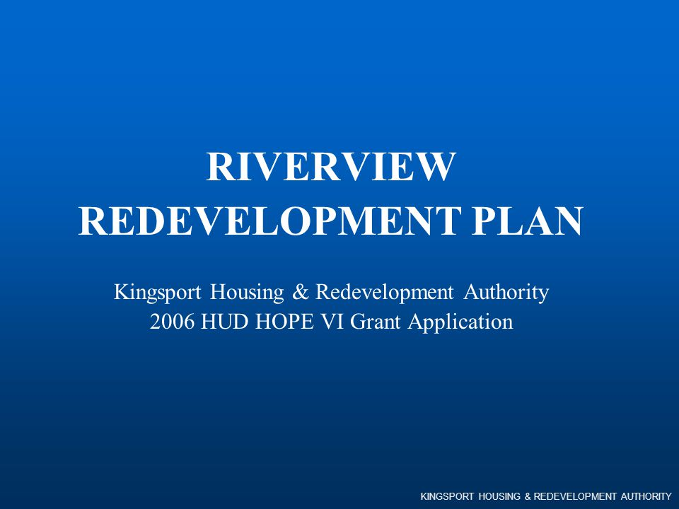 KINGSPORT HOUSING & REDEVELOPMENT AUTHORITY RIVERVIEW REDEVELOPMENT PLAN Kingsport Housing & Redevelopment Authority 2006 HUD HOPE VI Grant Applicatio