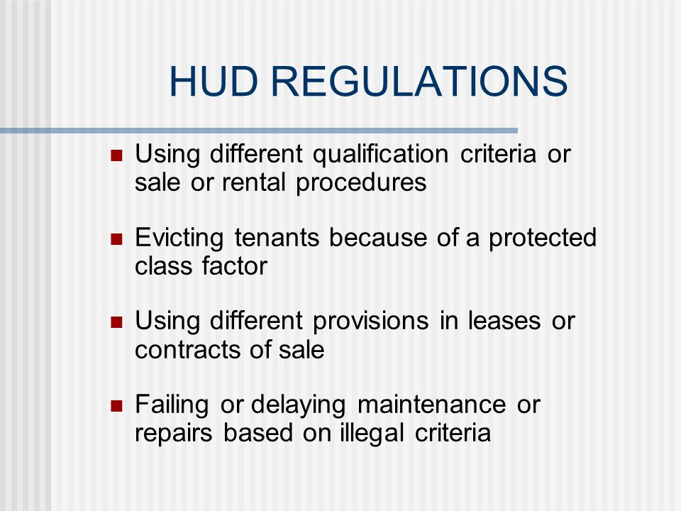 HUD REGULATIONS Failing to consider or accept an offer Refusing to sell or rent a dwelling Failing to negotiate with members of a protected class on an equal basis Imposing different sales prices or rental charges for the sale or rental of a dwelling