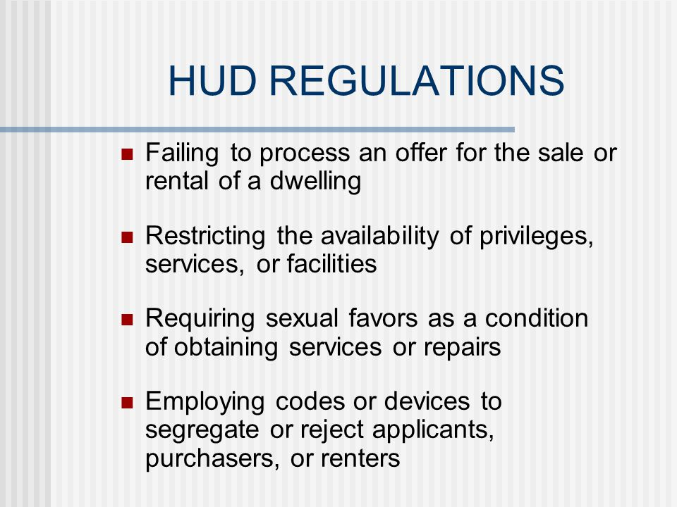 HUD REGULATIONS Using different qualification criteria or sale or rental procedures Evicting tenants because of a protected class factor Using different provisions in leases or contracts of sale Failing or delaying maintenance or repairs based on illegal criteria