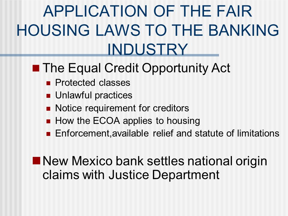 APPLICATION OF THE FAIR HOUSING LAWS TO THE BANKING INDUSTRY Unlawful practices under the Fair Housing Act HUDs fair lending studies Sub prime lending Predatory lending