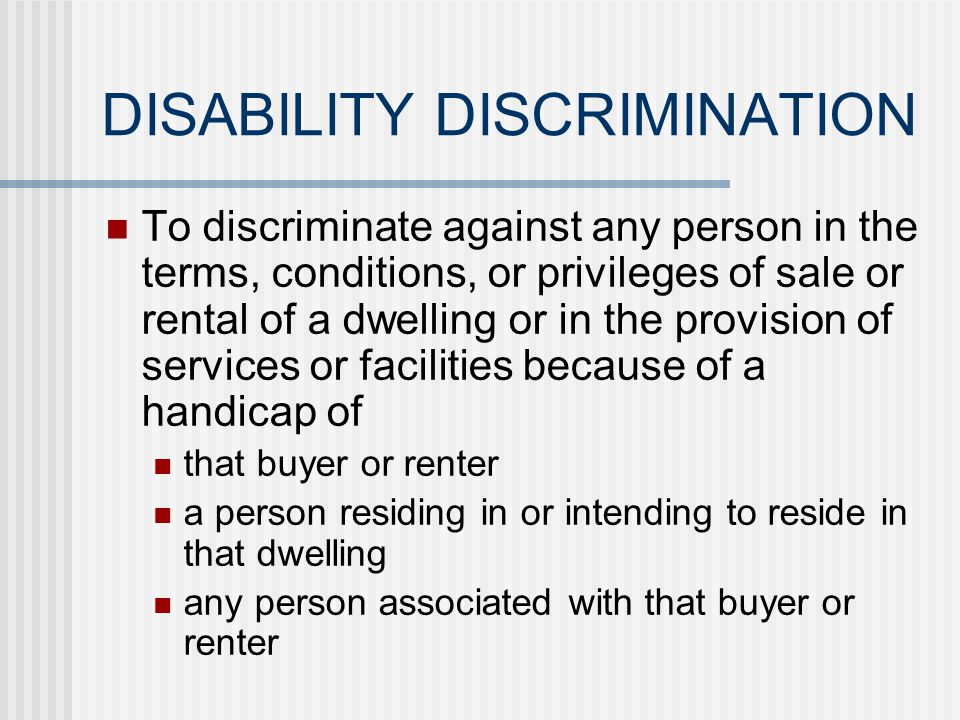 DISABILITY DISCRIMINATION To discriminate in the sale or rental or to otherwise make unavailable or deny a dwelling to any buyer or renter because of a handicap of that buyer or renter a person residing in or intending to reside in that dwelling any person associated with that buyer or renter