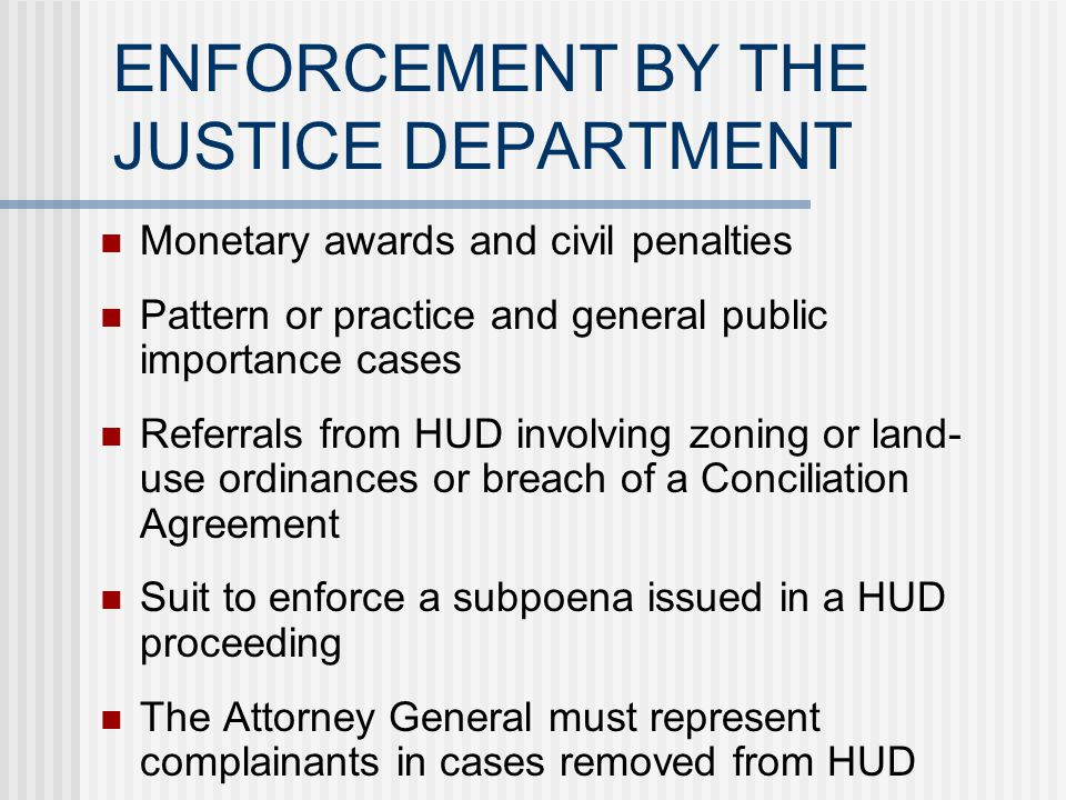 ENFORCEMENT THROUGH HUD Actual damages Injunctive & equitable relief Civil penalties of up to $10,000 for a first offense, $25,000 for prior offense within 5 years, $50,000 if 2 or more offenses in 7 years