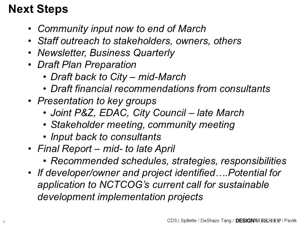 Next Steps 3 Community input now to end of March Staff outreach to stakeholders, owners, others Newsletter, Business Quarterly Draft Plan Preparation Draft back to City – mid-March Draft financial recommendations from consultants Presentation to key groups Joint P&Z, EDAC, City Council – late March Stakeholder meeting, community meeting Input back to consultants Final Report – mid- to late April Recommended schedules, strategies, responsibilities If developer/owner and project identified….Potential for application to NCTCOGs current call for sustainable development implementation projects CDS | Spillette / DeShazo Tang // Pavlik