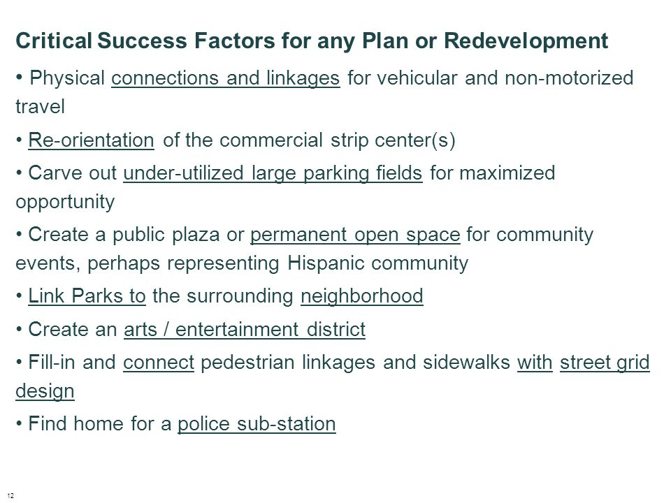 Critical Success Factors for any Plan or Redevelopment Physical connections and linkages for vehicular and non-motorized travel Re-orientation of the commercial strip center(s) Carve out under-utilized large parking fields for maximized opportunity Create a public plaza or permanent open space for community events, perhaps representing Hispanic community Link Parks to the surrounding neighborhood Create an arts / entertainment district Fill-in and connect pedestrian linkages and sidewalks with street grid design Find home for a police sub-station 12