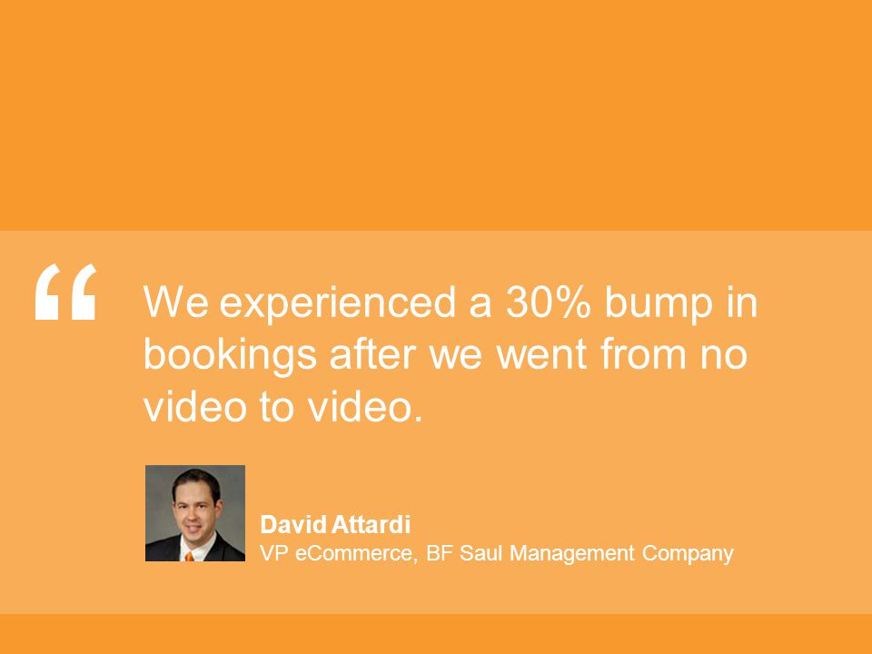We experienced a 30% bump in bookings after we went from no video to video.