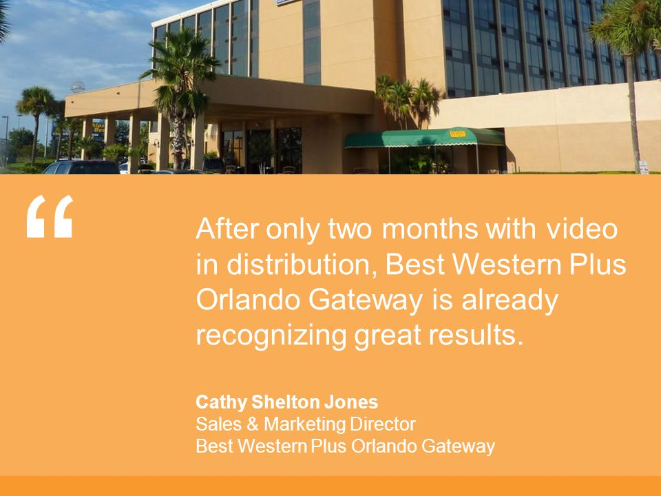 After only two months with video in distribution, Best Western Plus Orlando Gateway is already recognizing great results.