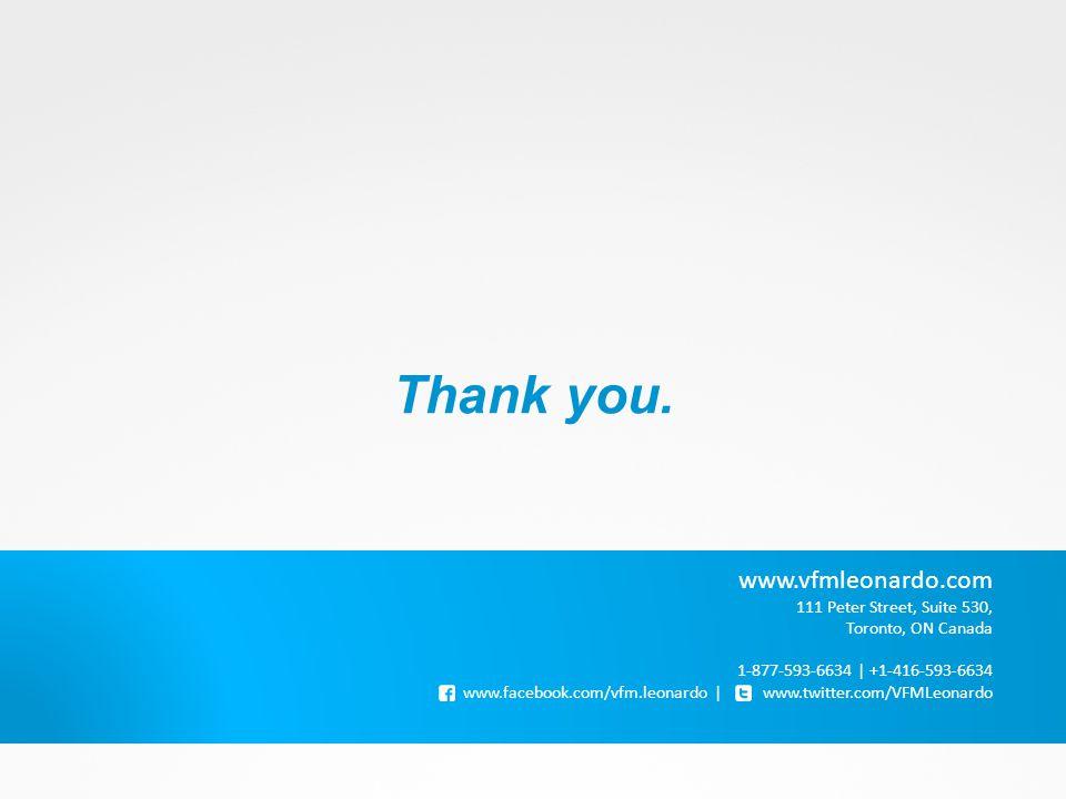 Thank you. www.vfmleonardo.com 111 Peter Street, Suite 530, Toronto, ON Canada 1-877-593-6634 | +1-416-593-6634 www.facebook.com/vfm.leonardo | www.tw
