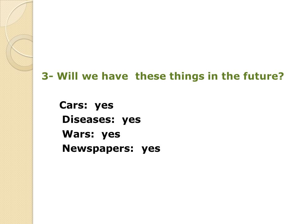 3- Will we have these things in the future Cars: yes Diseases: yes Wars: yes Newspapers: yes